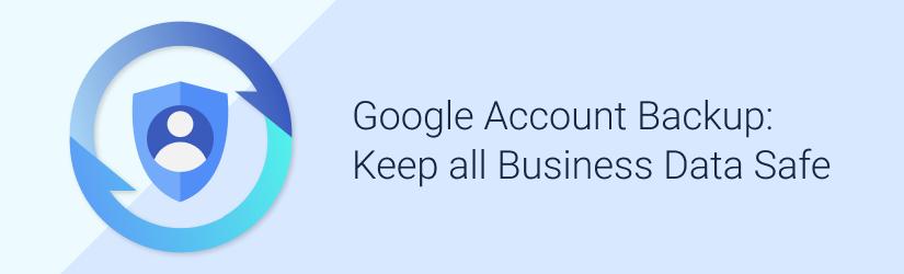 Google Account Backup: Keep All Business Data Safe