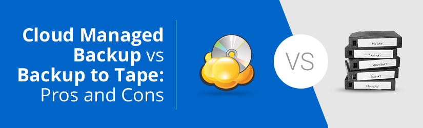 Cloud Managed Backup vs. Backup to Tape: Pros and Cons